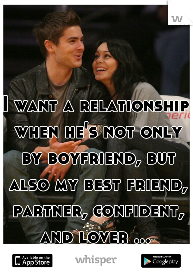 I want a relationship when he's not only by boyfriend, but also my best friend, partner, confident, and lover ...