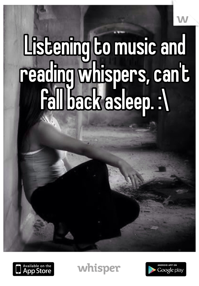 Listening to music and reading whispers, can't fall back asleep. :\