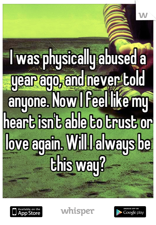 I was physically abused a year ago, and never told anyone. Now I feel like my heart isn't able to trust or love again. Will I always be this way?