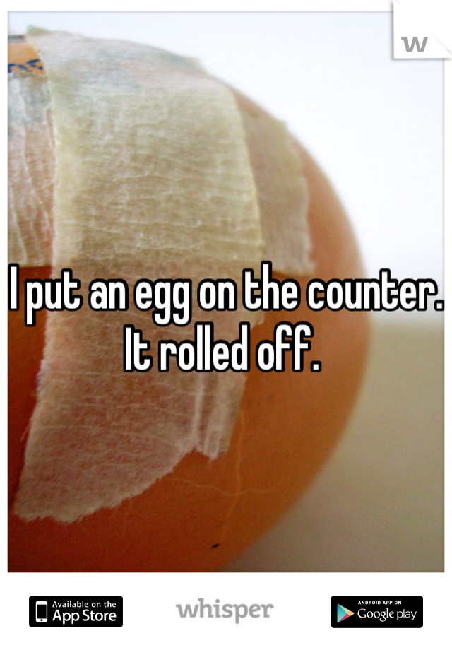 I put an egg on the counter. It rolled off.