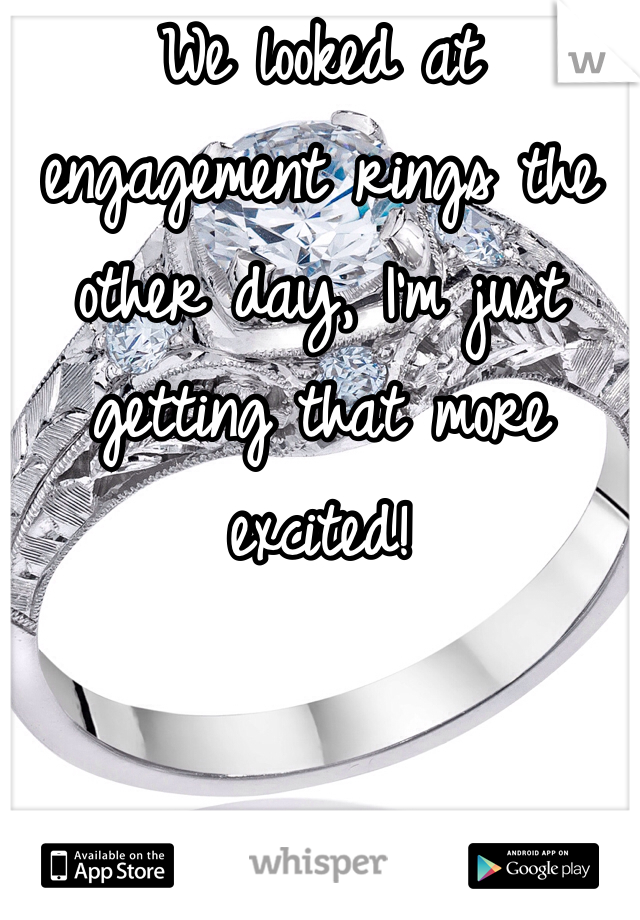 We looked at engagement rings the other day, I'm just getting that more excited!