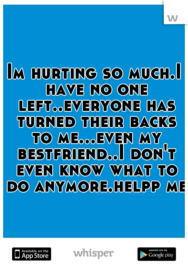 Im hurting so much.I have no one left..everyone has turned their backs to me...even my bestfriend..I don't even know what to do anymore.helpp me