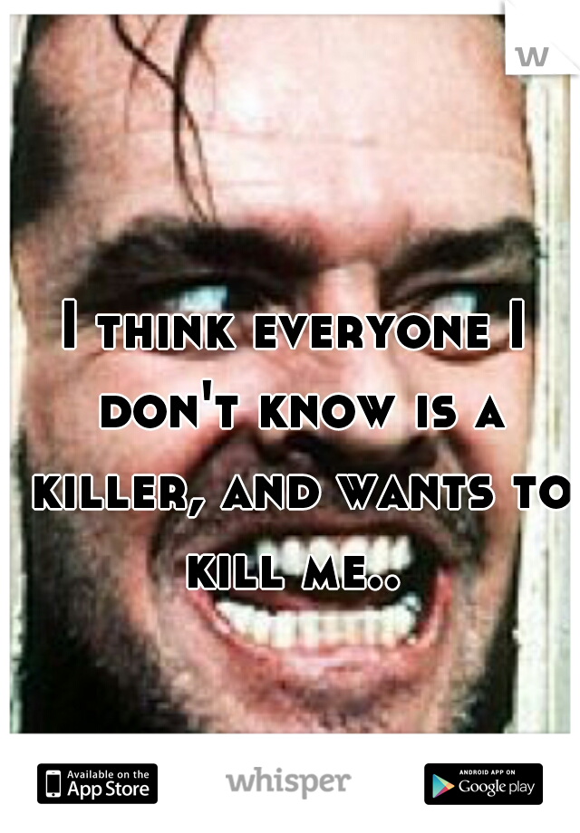 I think everyone I don't know is a killer, and wants to kill me..