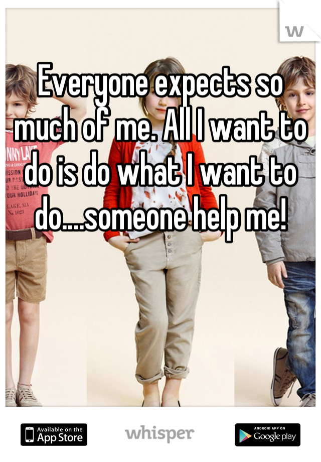 Everyone expects so much of me. All I want to do is do what I want to do....someone help me!