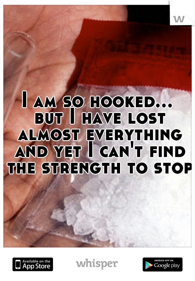 I am so hooked... but I have lost almost everything and yet I can't find the strength to stop