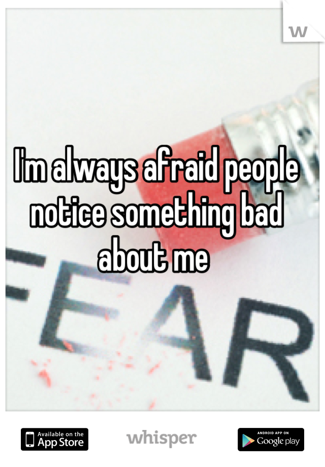 I'm always afraid people notice something bad about me