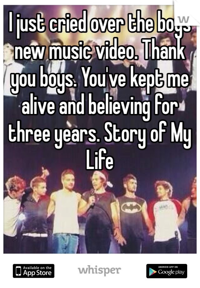 I just cried over the boys new music video. Thank you boys. You've kept me alive and believing for three years. Story of My Life