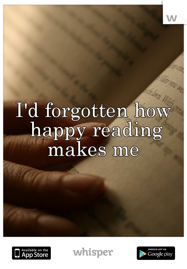 I'd forgotten how happy reading makes me