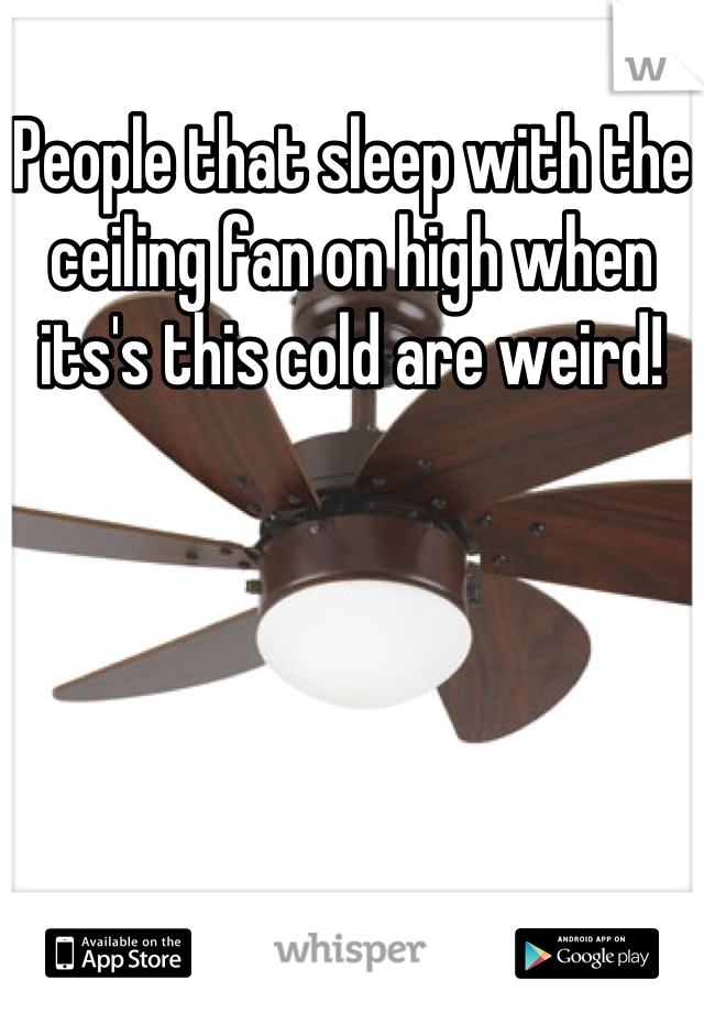 People that sleep with the ceiling fan on high when its's this cold are weird!