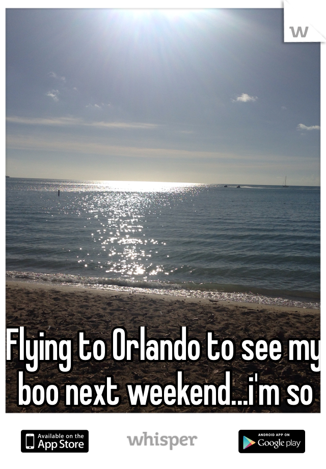 Flying to Orlando to see my boo next weekend...i'm so EXCITED!
