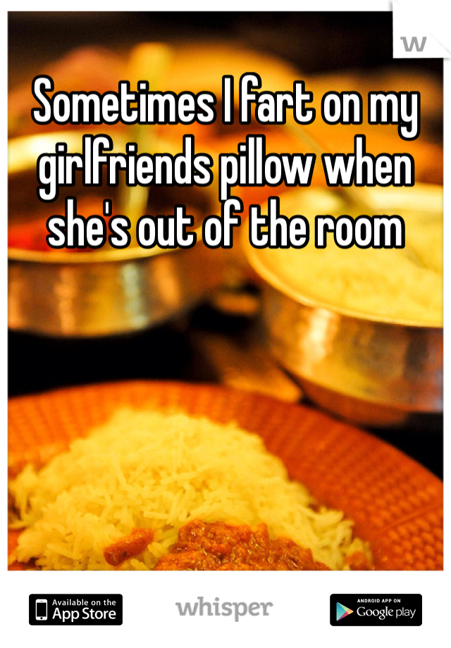 Sometimes I fart on my girlfriends pillow when she's out of the room