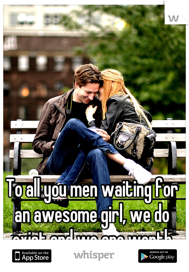 To all you men waiting for an awesome girl, we do exist and we are worth the wait ;-)!