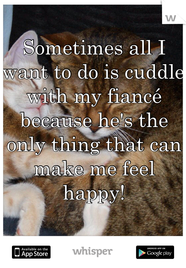 Sometimes all I want to do is cuddle with my fiancé because he's the only thing that can make me feel happy!