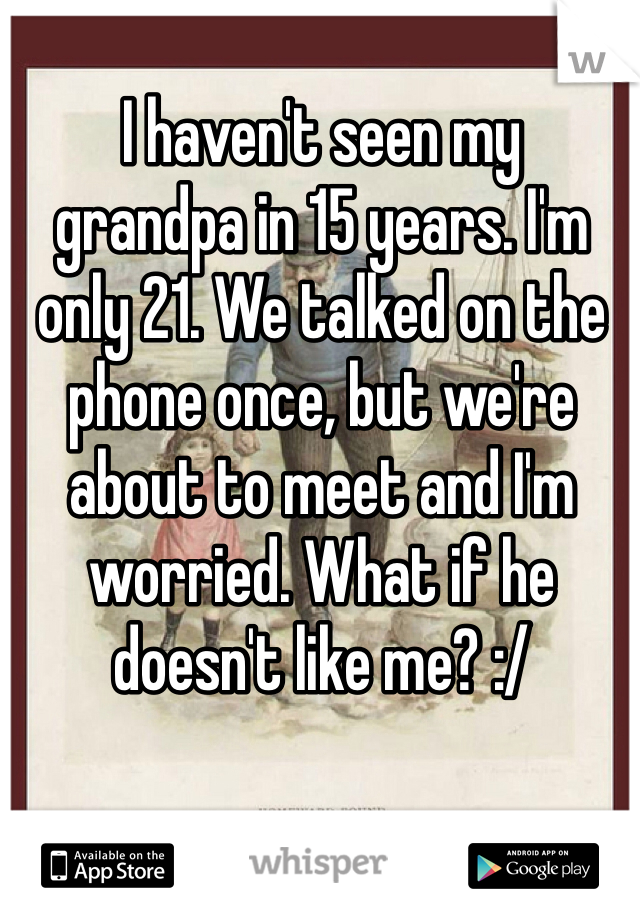 I haven't seen my  grandpa in 15 years. I'm  only 21. We talked on the  phone once, but we're  about to meet and I'm worried. What if he doesn't like me? :/