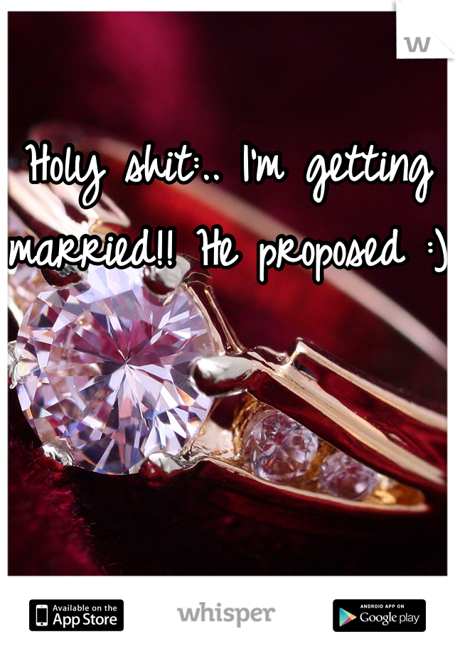Holy shit:.. I'm getting married!! He proposed :)