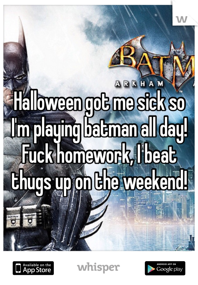 Halloween got me sick so I'm playing batman all day! Fuck homework, I beat thugs up on the weekend!