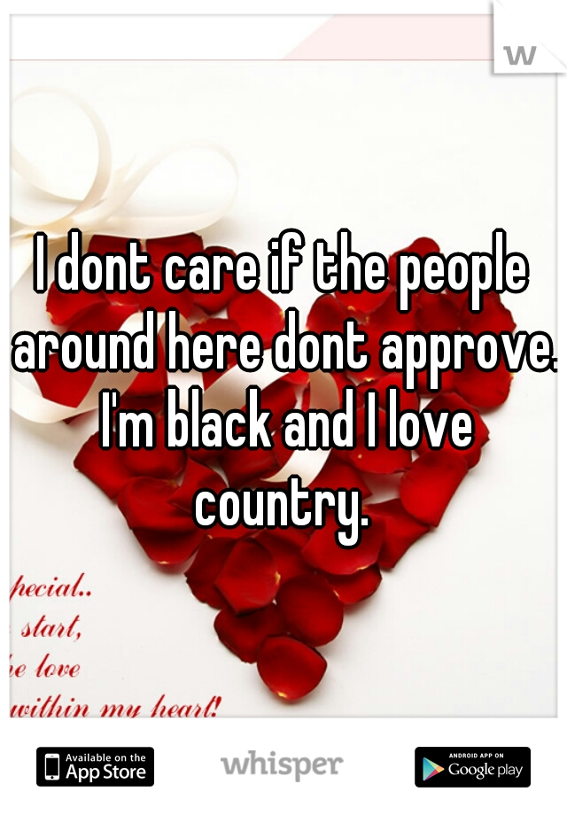 I dont care if the people around here dont approve. I'm black and I love country.