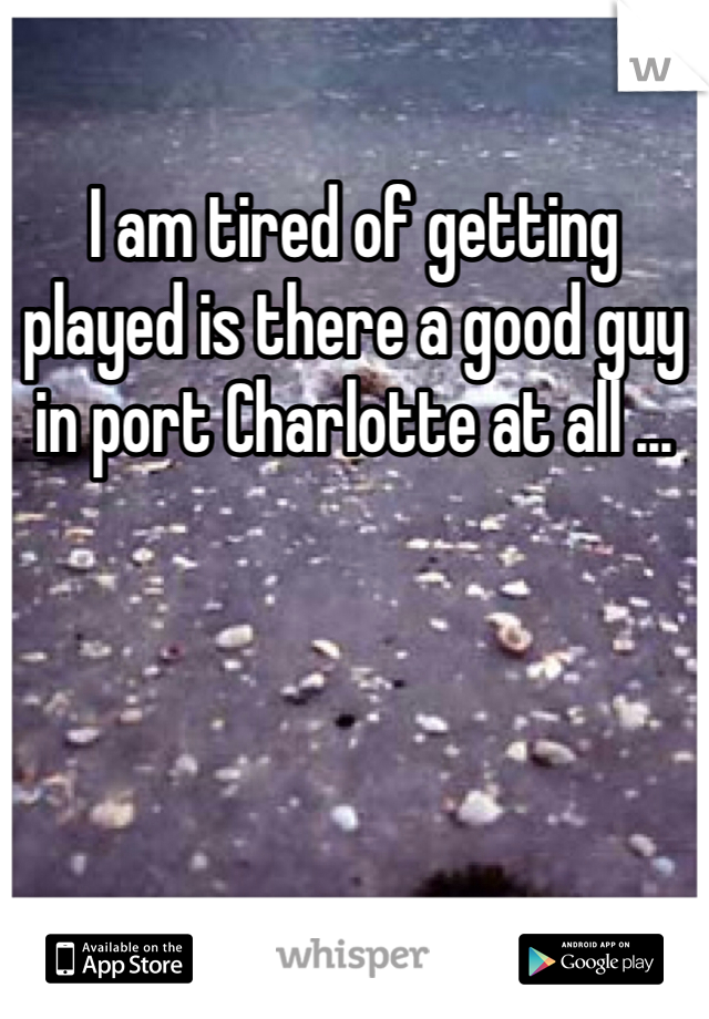 I am tired of getting played is there a good guy in port Charlotte at all ...