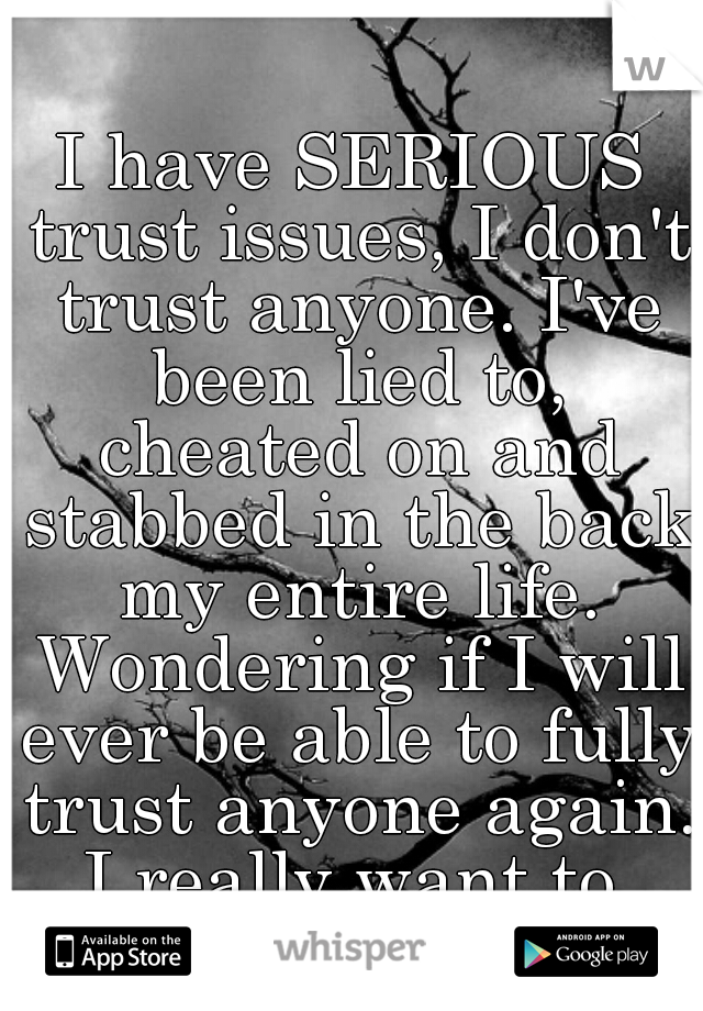 I have SERIOUS trust issues, I don't trust anyone. I've been lied to, cheated on and stabbed in the back my entire life. Wondering if I will ever be able to fully trust anyone again. I really want to.