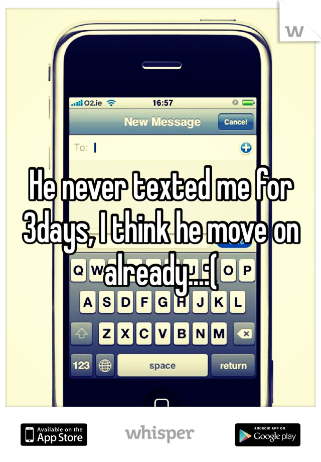 He never texted me for 3days, I think he move on already...:(