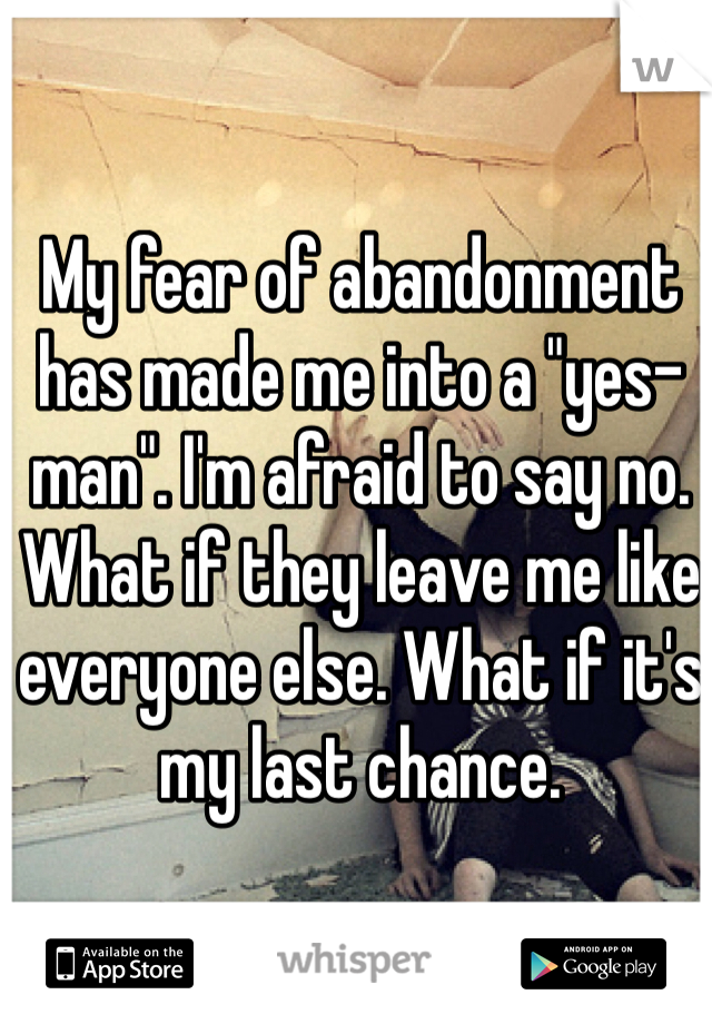 """My fear of abandonment has made me into a """"yes-man"""". I'm afraid to say no. What if they leave me like everyone else. What if it's my last chance."""