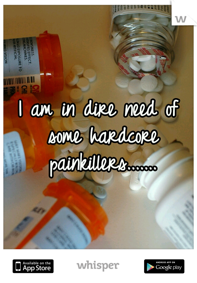 I am in dire need of some hardcore painkillers.......