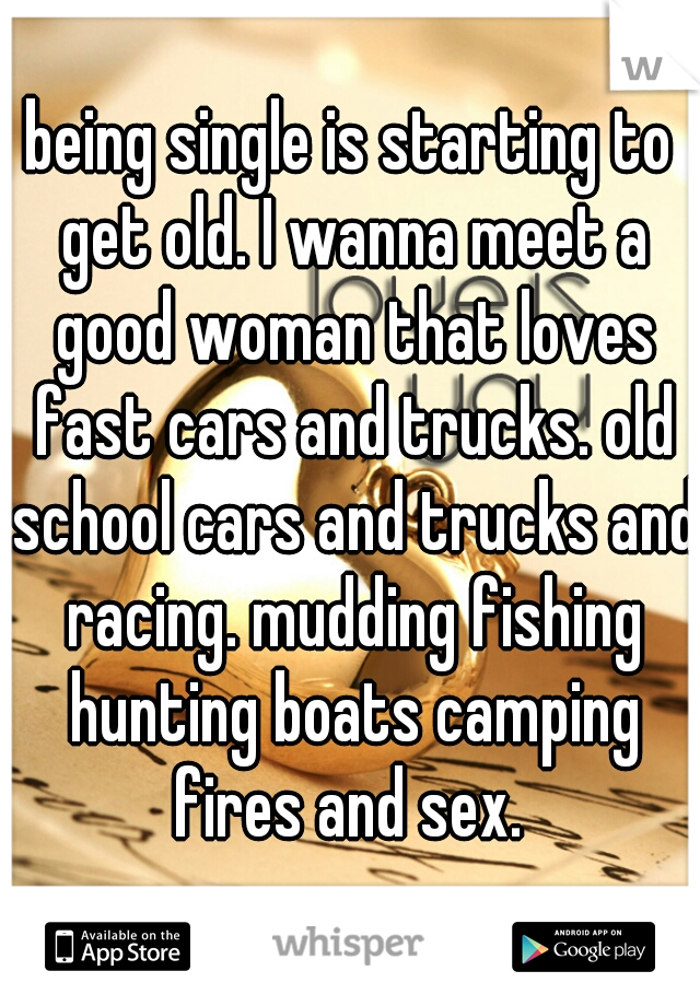 being single is starting to get old. I wanna meet a good woman that loves fast cars and trucks. old school cars and trucks and racing. mudding fishing hunting boats camping fires and sex.