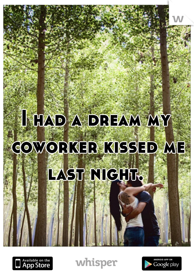 I had a dream my coworker kissed me last night.