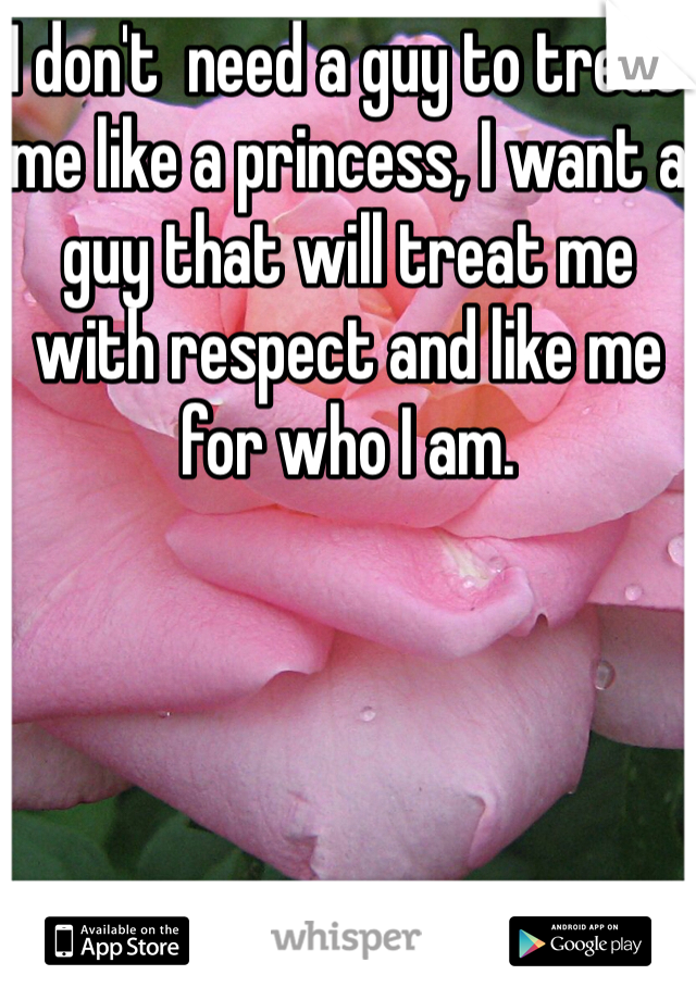 I don't  need a guy to treat me like a princess, I want a guy that will treat me with respect and like me for who I am.