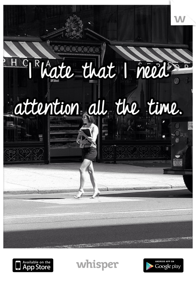 I hate that I need attention all the time.