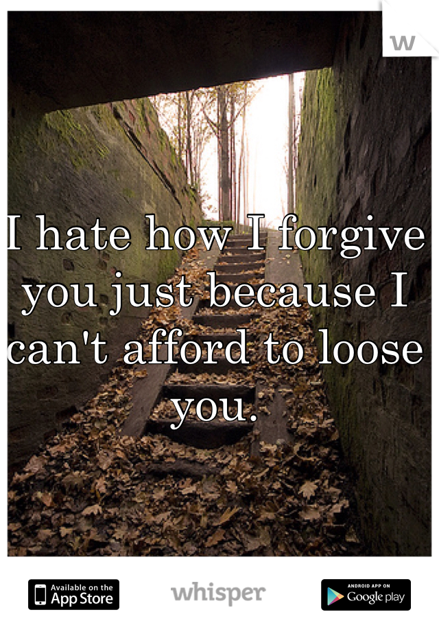 I hate how I forgive you just because I can't afford to loose you.