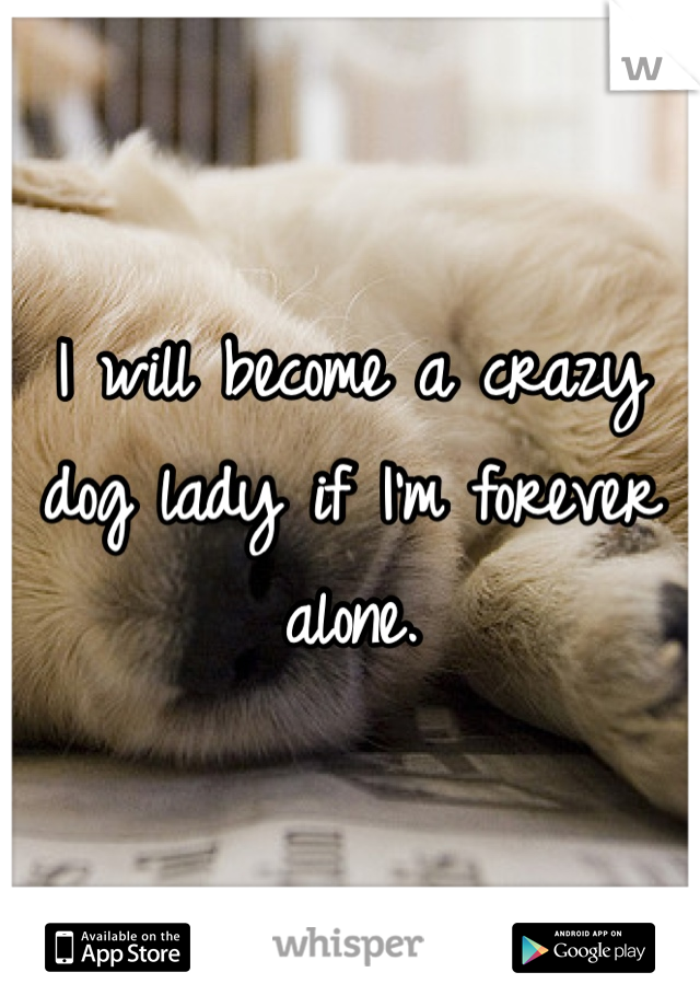 I will become a crazy dog lady if I'm forever alone.