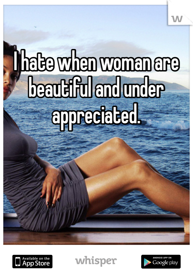 I hate when woman are beautiful and under appreciated.
