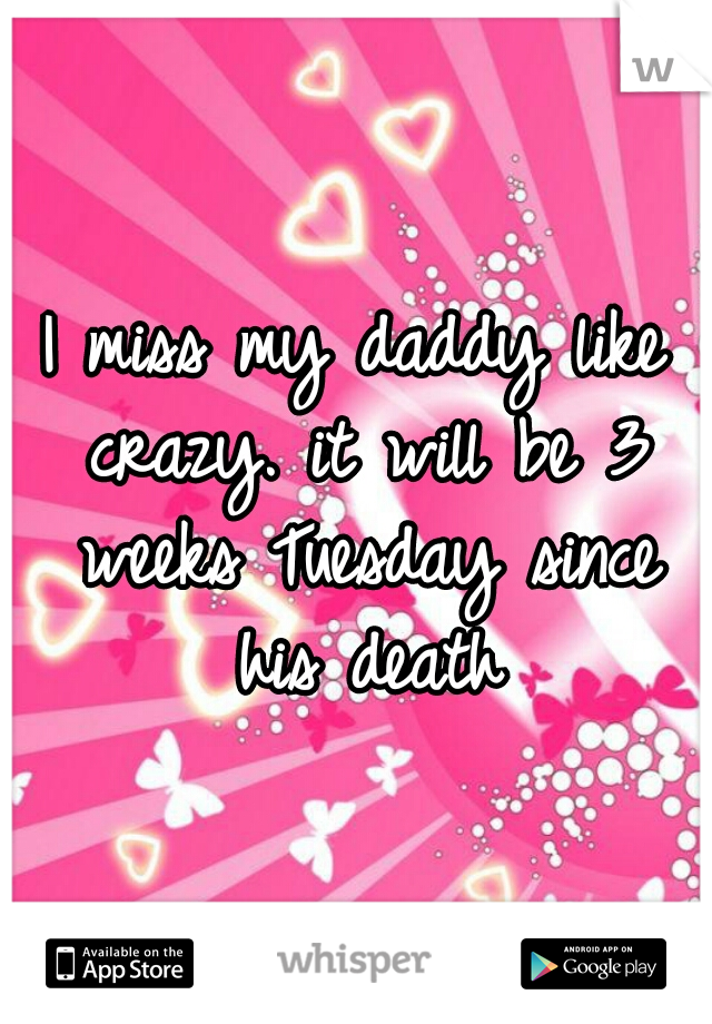 I miss my daddy like crazy. it will be 3 weeks Tuesday since his death