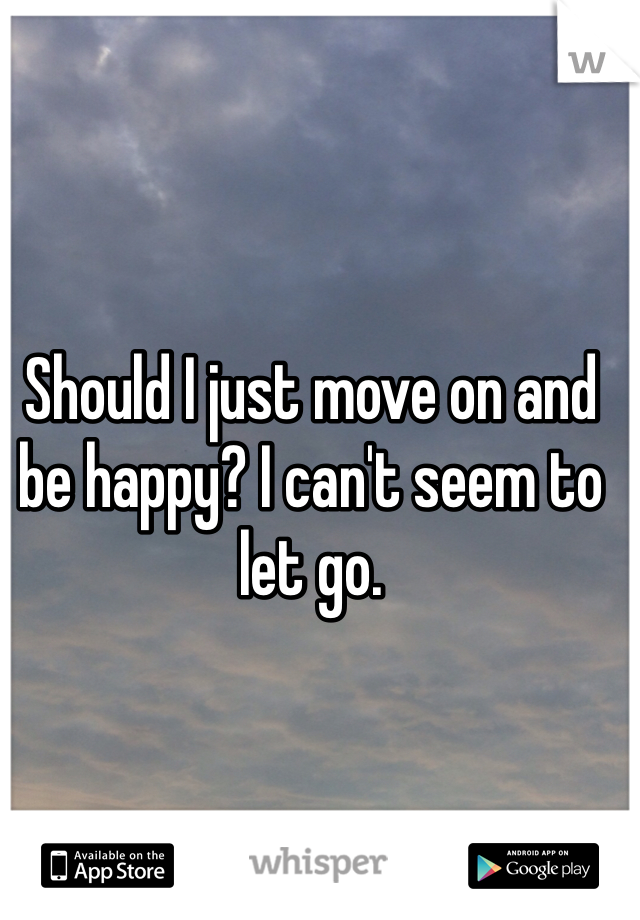Should I just move on and be happy? I can't seem to let go.