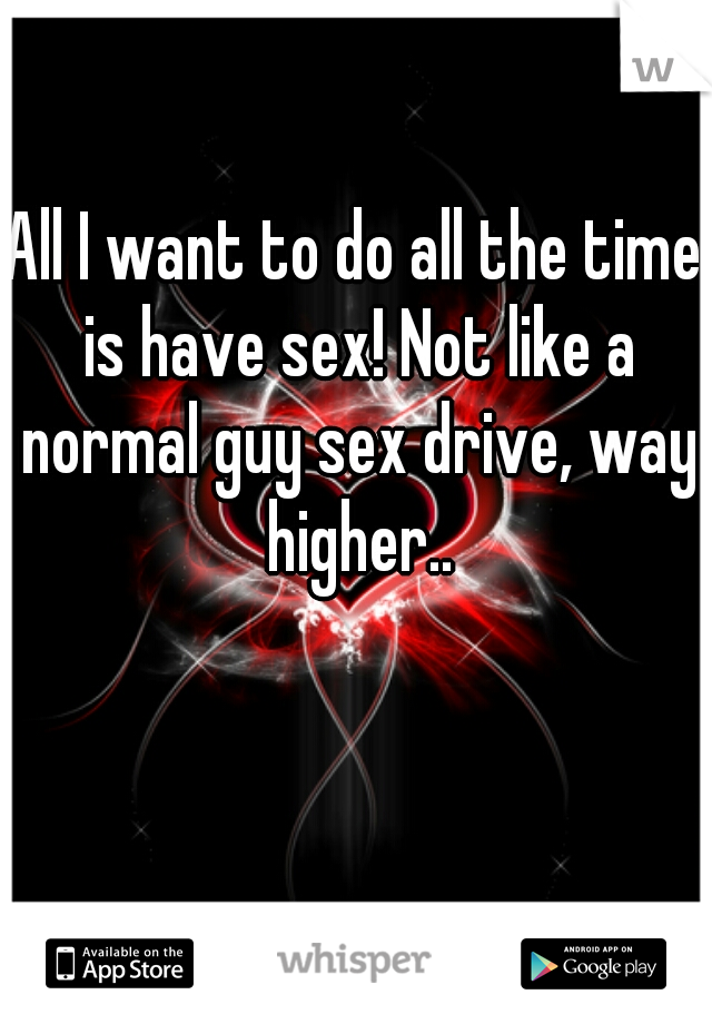 All I want to do all the time is have sex! Not like a normal guy sex drive, way higher..