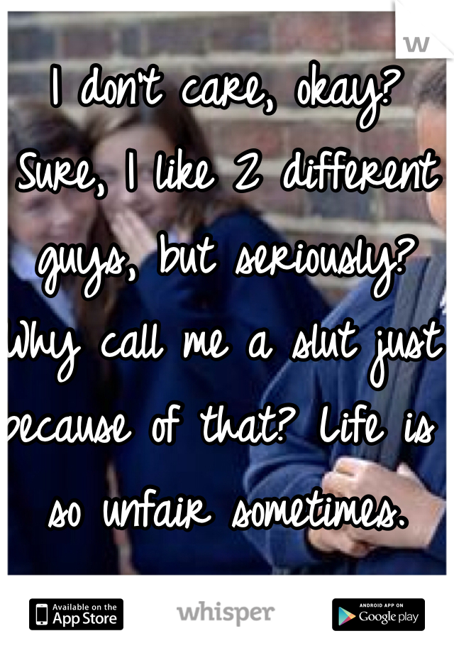 I don't care, okay? Sure, I like 2 different guys, but seriously? Why call me a slut just because of that? Life is so unfair sometimes.