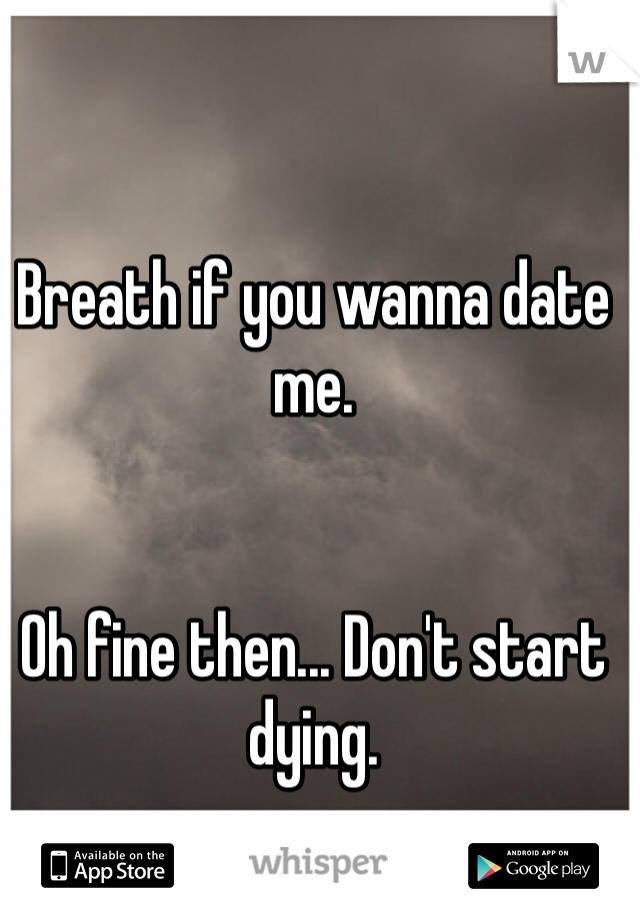 Breath if you wanna date me.   Oh fine then... Don't start dying.