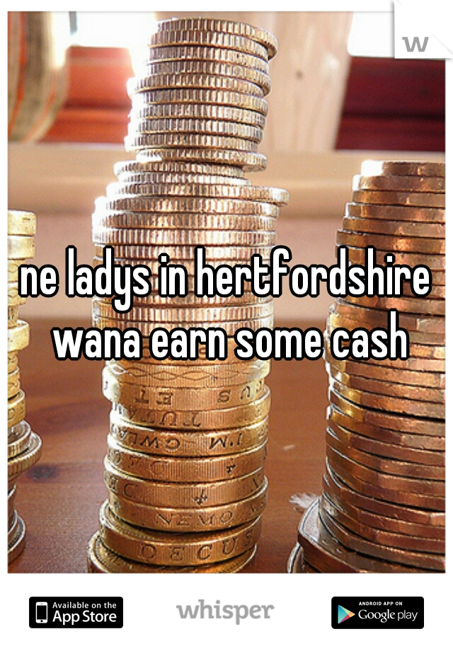 ne ladys in hertfordshire wana earn some cash