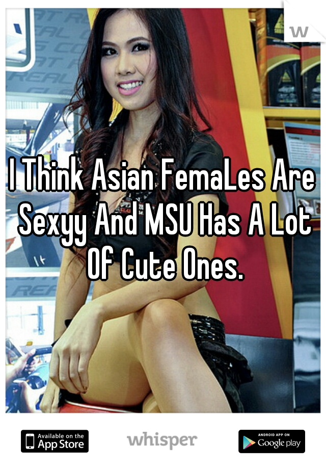 I Think Asian FemaLes Are Sexyy And MSU Has A Lot Of Cute Ones.