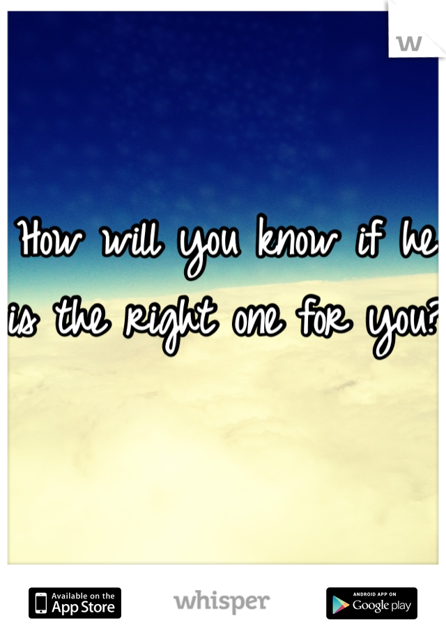 How will you know if he is the right one for you?