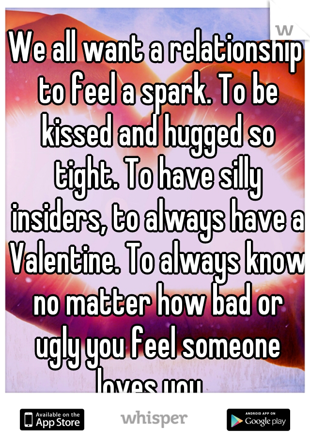 We all want a relationship to feel a spark. To be kissed and hugged so tight. To have silly insiders, to always have a Valentine. To always know no matter how bad or ugly you feel someone loves you.