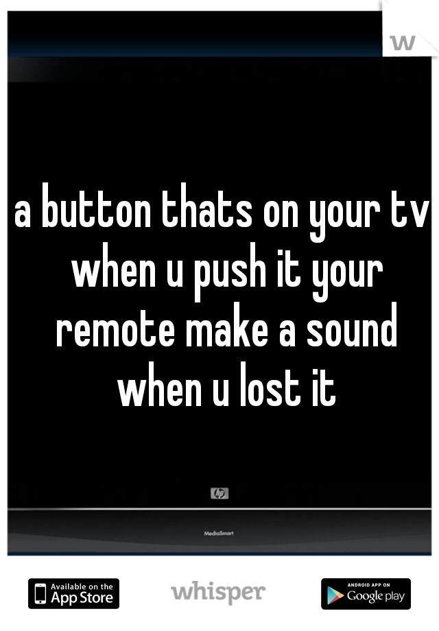 a button thats on your tv when u push it your remote make a sound when u lost it