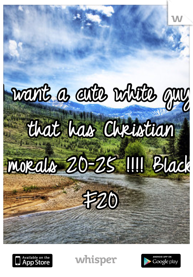 I want a cute white guy that has Christian morals 20-25 !!!! Black F20