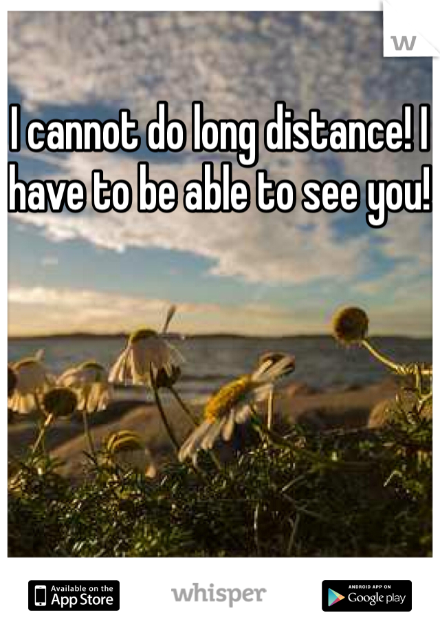 I cannot do long distance! I have to be able to see you!