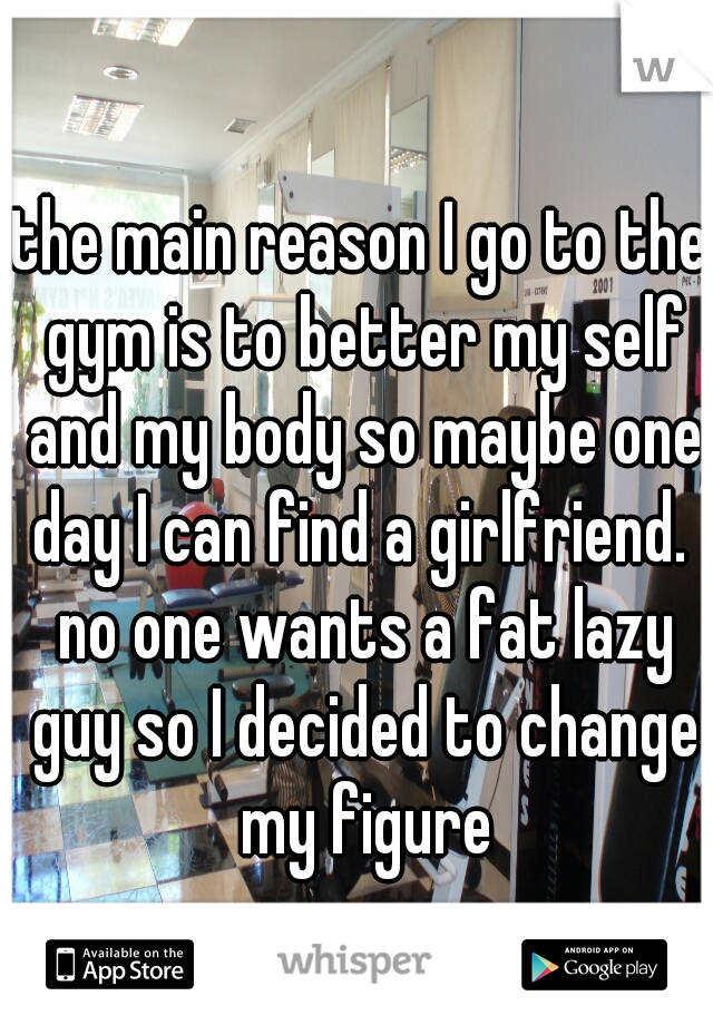 the main reason I go to the gym is to better my self and my body so maybe one day I can find a girlfriend.  no one wants a fat lazy guy so I decided to change my figure