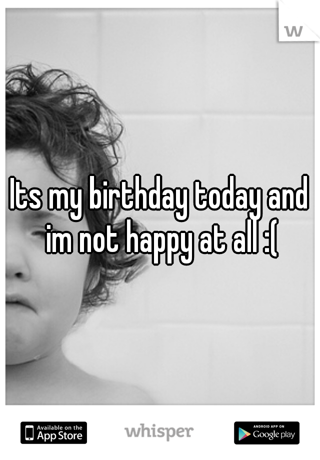 Its my birthday today and im not happy at all :(