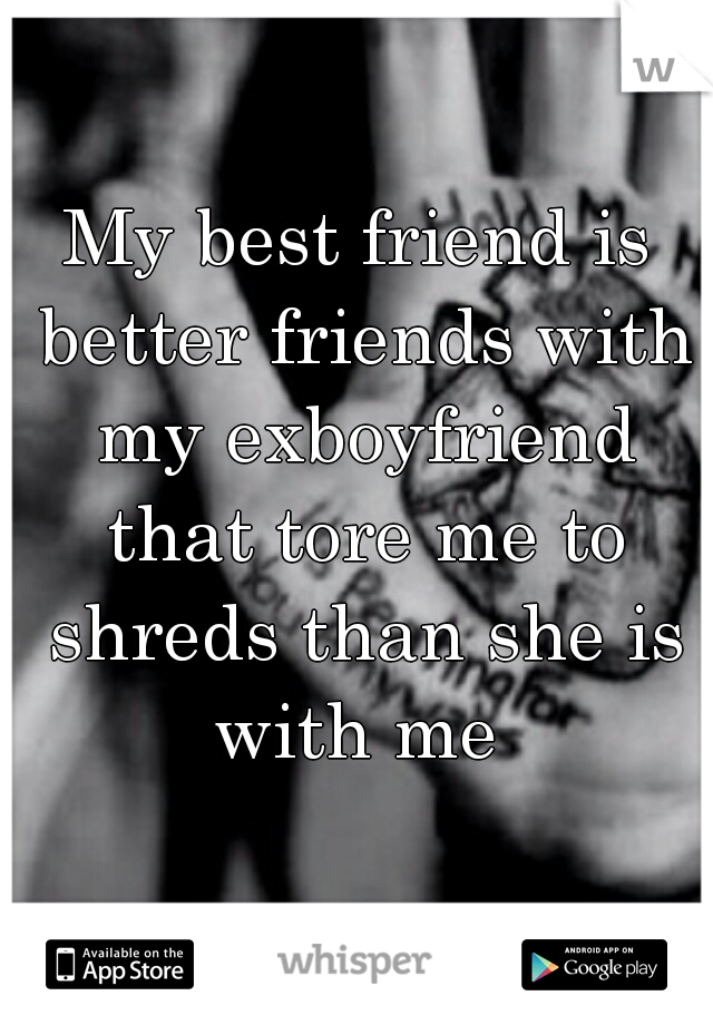 My best friend is better friends with my exboyfriend that tore me to shreds than she is with me