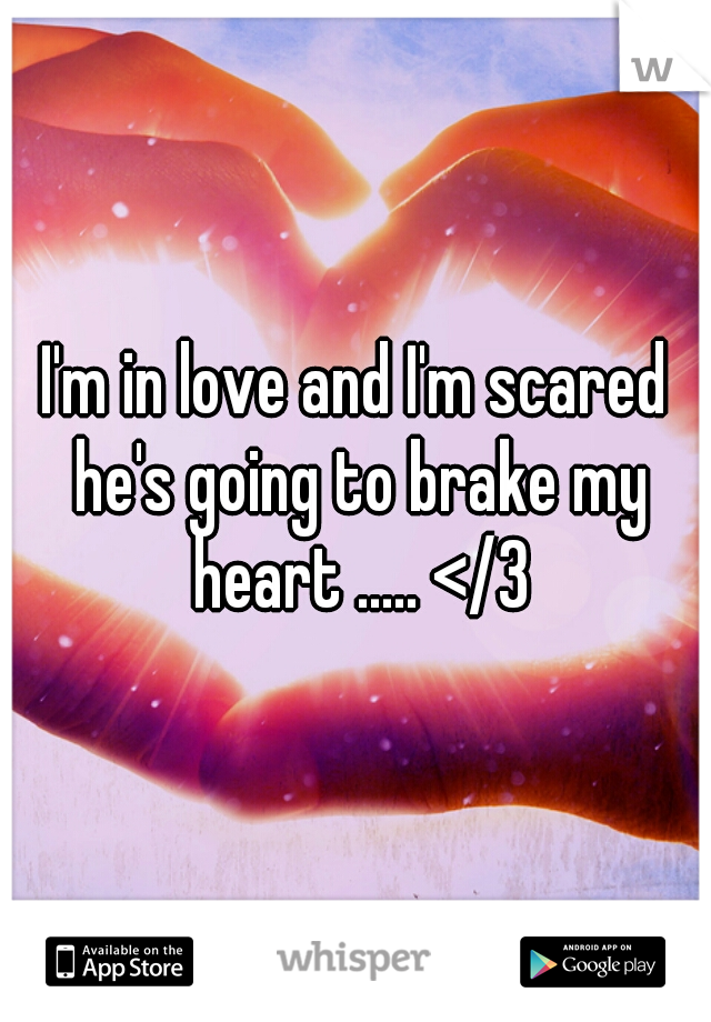 I'm in love and I'm scared he's going to brake my heart ..... </3