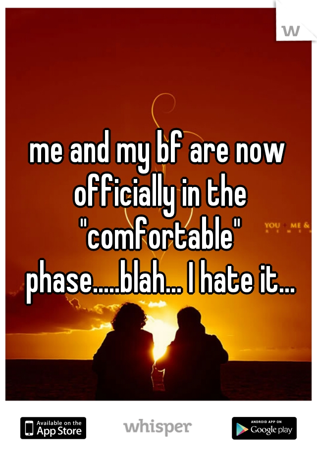 """me and my bf are now officially in the """"comfortable"""" phase.....blah... I hate it..."""